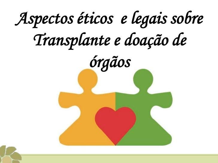 Aspectos éticos e legais sobre  Transplante e doação de           órgãos