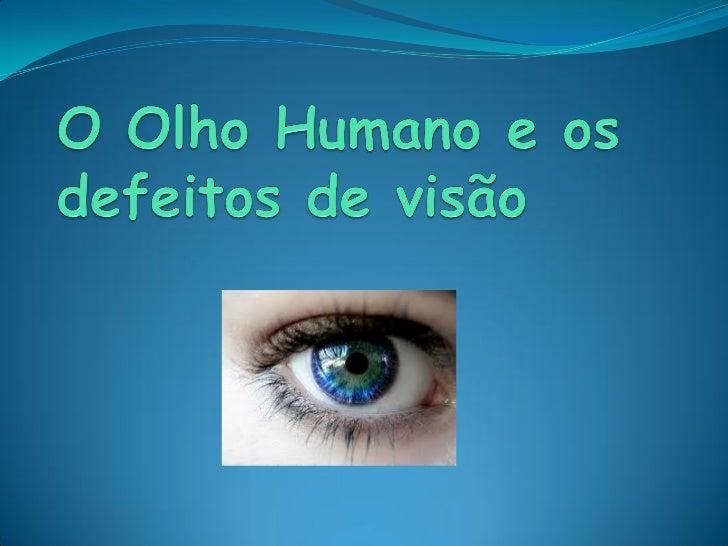 Olho Humano O olho humano tem de diâmetro aproximadamente 24,15  milímetros, diâmetros horizontal e vertical ao nível do ...