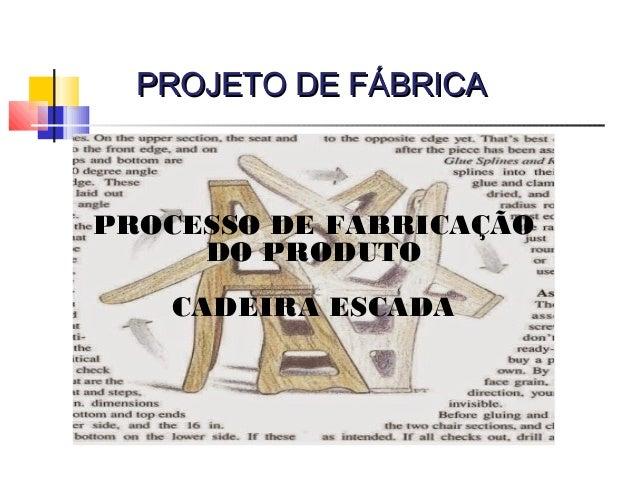 PROJETO DE FÁBRICAPROJETO DE FÁBRICA PROCESSO DE FABRICAÇÃO DO PRODUTO CADEIRA ESCADA