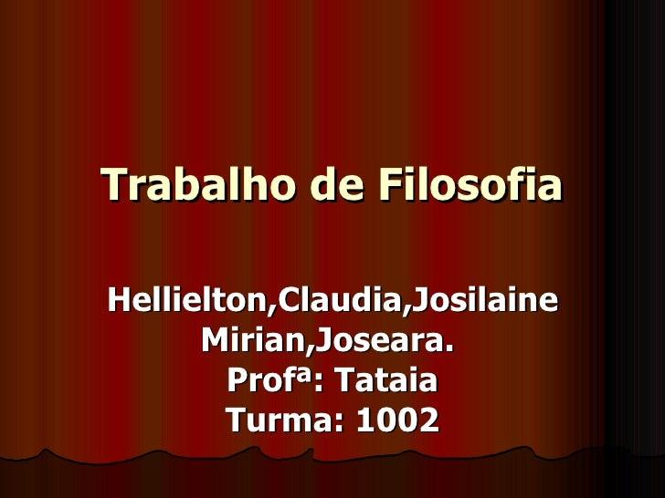 Trabalho de Filosofia Hellielton,Claudia,Josilaine Mirian,Joseara.  Profª: Tataia Turma: 1002