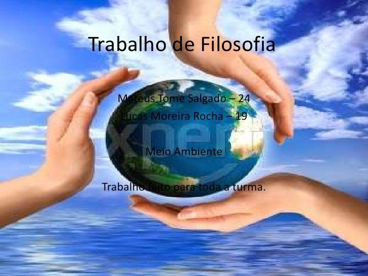 Trabalho de Filosofia<br />Mateus Tome Salgado – 24 <br />Lucas Moreira Rocha – 19<br />Meio Ambiente<br />Trabalho feito ...