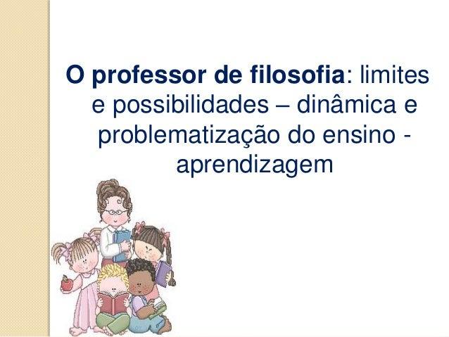 O professor de filosofia: limites  e possibilidades – dinâmica e  problematização do ensino -         aprendizagem