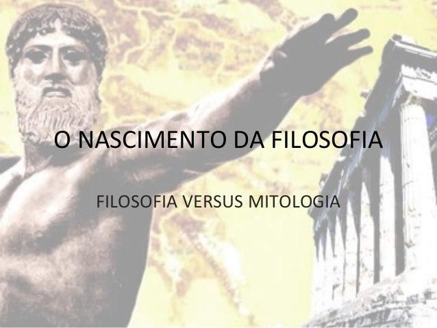 O NASCIMENTO DA FILOSOFIA FILOSOFIA VERSUS MITOLOGIA