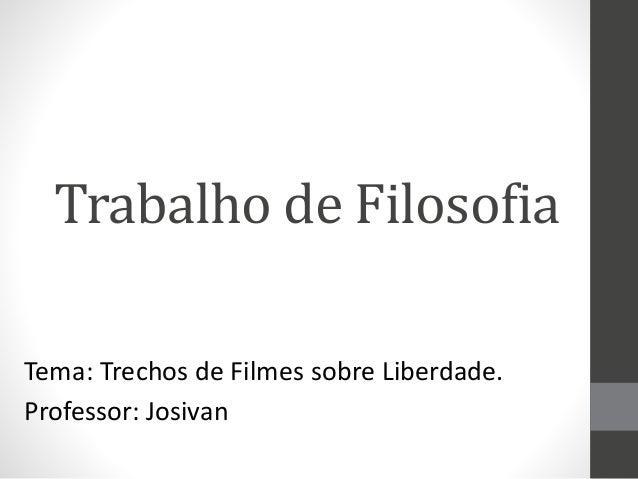 Trabalho de Filosofia Tema: Trechos de Filmes sobre Liberdade. Professor: Josivan