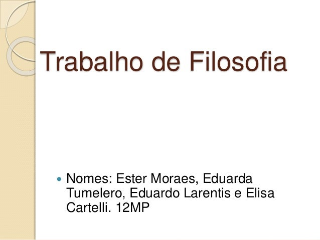 Trabalho de Filosofia  Nomes: Ester Moraes, Eduarda Tumelero, Eduardo Larentis e Elisa Cartelli. 12MP