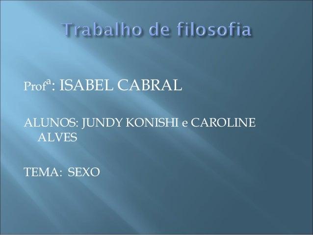 Profª: ISABEL CABRAL ALUNOS: JUNDY KONISHI e CAROLINE ALVES TEMA: SEXO