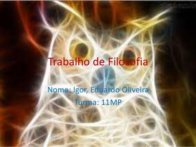 Trabalho de Filosofia  Nome: Igor, Eduardo Oliveira  Turma: 11MP