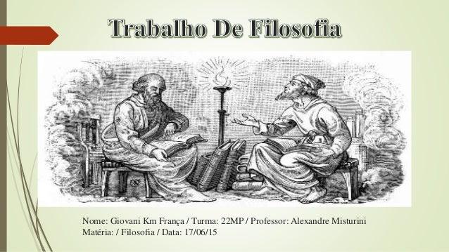 Nome: Giovani Km França / Turma: 22MP / Professor: Alexandre Misturini Matéria: / Filosofia / Data: 17/06/15
