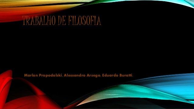 TRABALHO DE FILOSOFIA Marlon Propodolski, Alessandro Arsego, Eduardo Buratti.