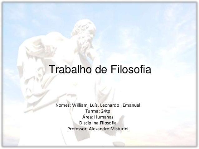 Colégio Estadual Visconde De Bom Retiro Trabalho de Filosofia Nomes: William, Luís, Leonardo , Emanuel Turma: 24tp Área: H...