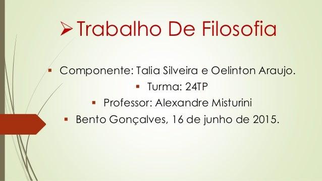 Firabalho De Filosofia  c Componente:  Talia Silveira e Oelinion Araujo.   c Turma:24TP /  c Professor:  Alexandre Iviisiu...
