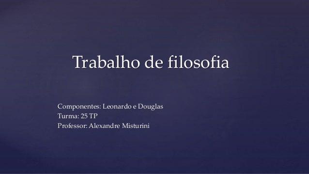 Componentes: Leonardo e Douglas Turma: 25 TP Professor: Alexandre Misturini Trabalho de filosofia
