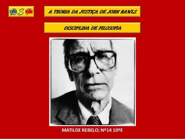 A TEORIA DA JUSTIÇA DE JOHN RAWLSDISCIPLINA DE FILOSOFIAMATILDE REBELO; Nº14 10ºE