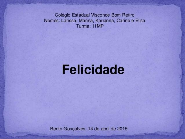 Colégio Estadual Visconde Bom Retiro Nomes: Larissa, Marina, Kauanna, Carine e Elisa Turma: 11MP Felicidade Bento Gonçalve...