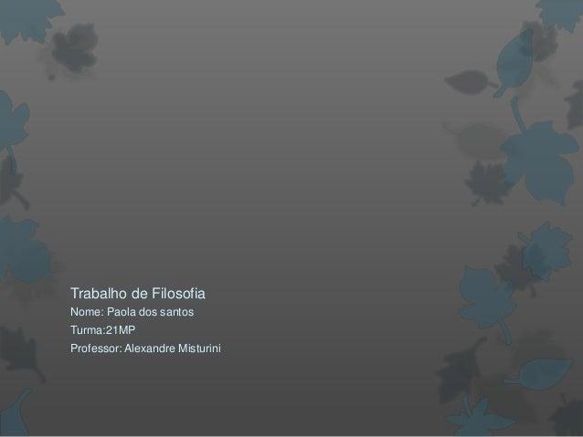 Trabalho de Filosofia Nome: Paola dos santos Turma:21MP Professor: Alexandre Misturini