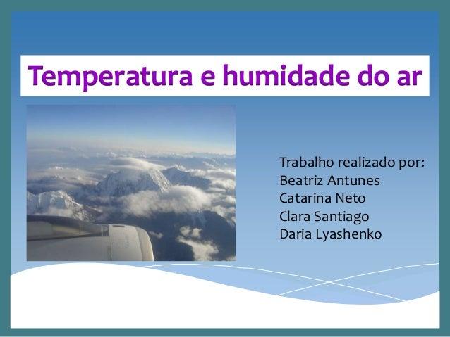 Temperatura e humidade do ar Trabalho realizado por: Beatriz Antunes Catarina Neto Clara Santiago Daria Lyashenko
