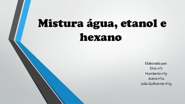 Mistura água, etanol e  hexano  EEllaabboorraaddoo ppoorr::  Elvis nº7  Humberto nº9  Joana nº11  João Guilherme nº13