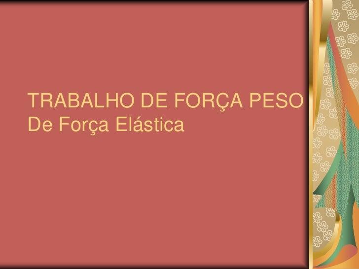 TRABALHO DE FORÇA PESODe Força Elástica