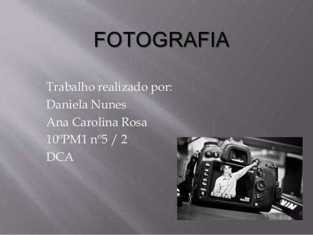 Trabalho realizado por: Daniela Nunes Ana Carolina Rosa 10ºPM1 nº5 / 2 DCA