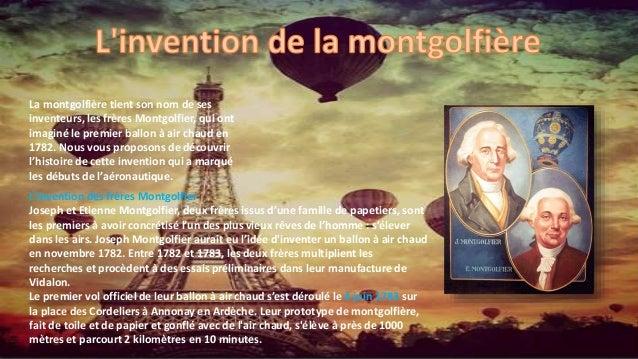 La montgolfière tient son nom de ses inventeurs, les frères Montgolfier, qui ont imaginé le premier ballon à air chaud en ...