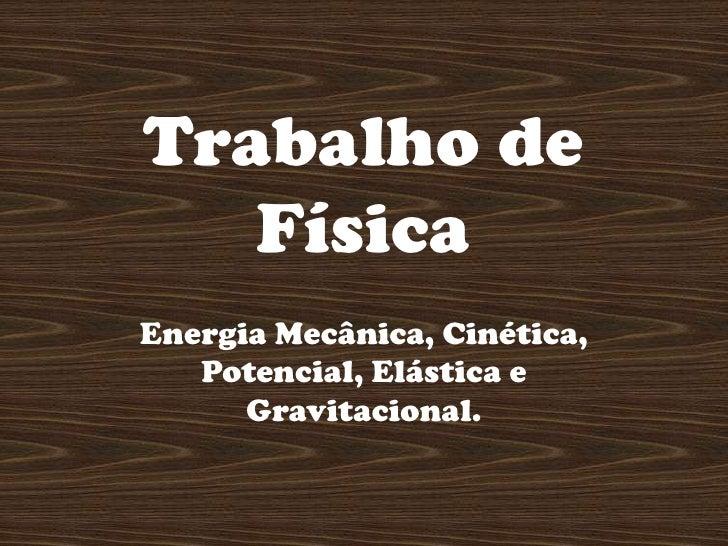 Trabalho de Física <br />Energia Mecânica, Cinética, Potencial, Elástica e Gravitacional.<br />