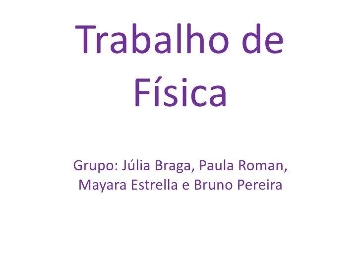 Trabalho de   FísicaGrupo: Júlia Braga, Paula Roman,Mayara Estrella e Bruno Pereira