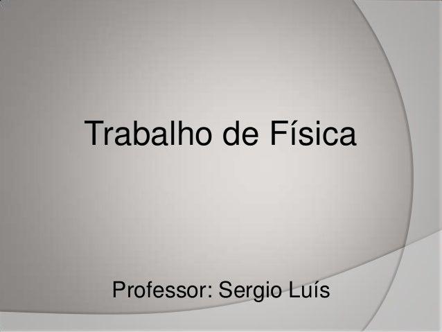 Professor: Sergio Luís Trabalho de Física