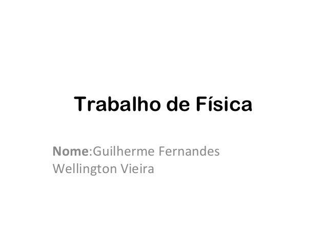Trabalho de FísicaNome:Guilherme FernandesWellington Vieira