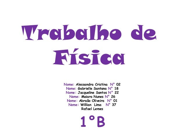 Trabalho deFísicaNome: Alessandra Cristina N° 02Nome: Gabrielle Santana N° 18Nome: Jacqueline Santos N° 22Nome: Maiara Nun...