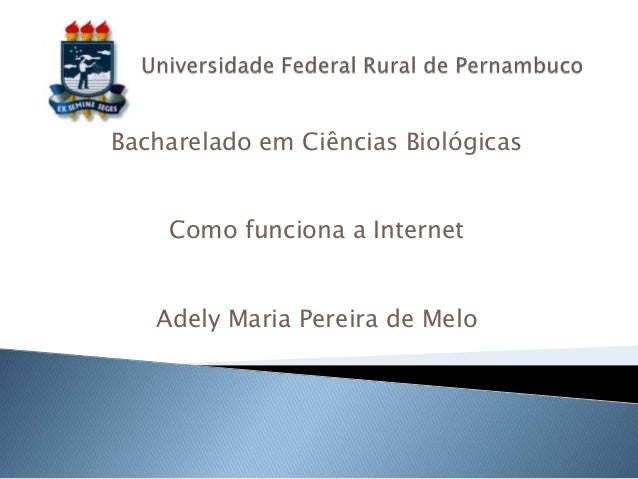 Bacharelado em Ciências Biológicas    Como funciona a Internet   Adely Maria Pereira de Melo