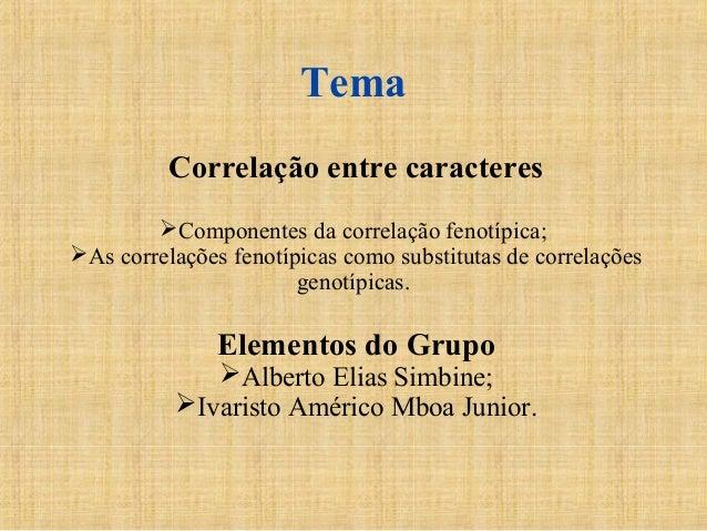 Tema Correlação entre caracteres Componentes da correlação fenotípica; As correlações fenotípicas como substitutas de co...
