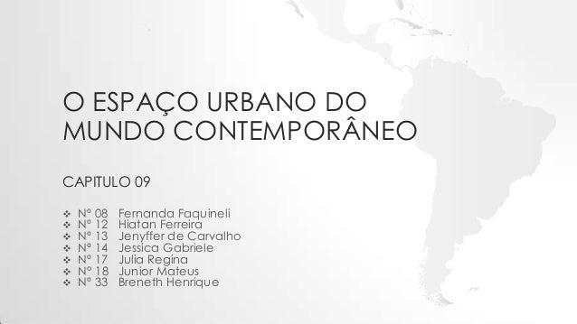 O ESPAÇO URBANO DO MUNDO CONTEMPORÂNEO CAPITULO 09  Nº 08 Fernanda Faquineli  Nº 12 Hiatan Ferreira  Nº 13 Jenyffer de ...