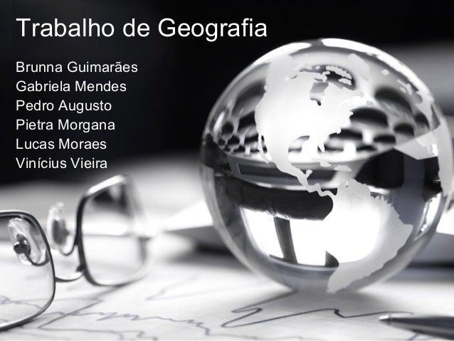 Trabalho de Geografia Brunna Guimarães Gabriela Mendes Pedro Augusto Pietra Morgana Lucas Moraes Vinícius Vieira