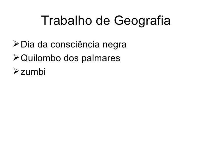 Trabalho de Geografia <ul><li>Dia da consciência negra </li></ul><ul><li>Quilombo dos palmares </li></ul><ul><li>zumbi </l...