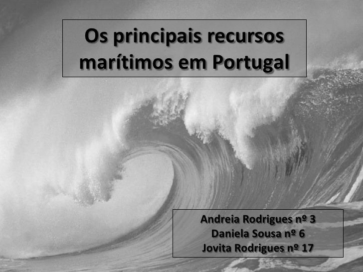 Os principais recursos marítimos em Portugal<br />Andreia Rodrigues nº 3<br />Daniela Sousa nº 6<br />Jovita Rodrigues nº ...