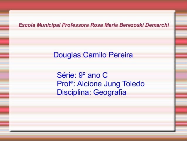 Escola Municipal Professora Rosa Maria Berezoski Demarchi Douglas Camilo Pereira Série: 9º ano C Profª: Alcione Jung Toled...