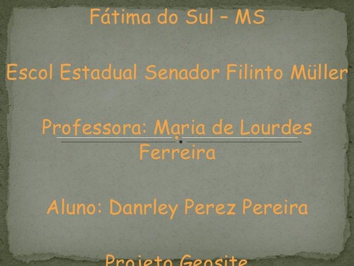 Fátima do Sul – MS Escol Estadual Senador Filinto Müller Professora: Maria de Lourdes Ferreira Aluno: Danrley Perez Pereir...