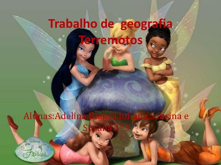 Trabalho de  geografia Terremotos<br />Alunas:Adelina,Bianca,Juliana,Sabrina e Susana 1ª3<br />
