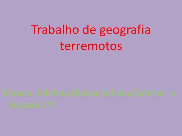 Trabalho de geografia terremotos<br />Alunas :Adelina,Bianca,Juliana,Sabrina  e Susana 1ª3<br />