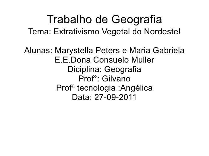 Trabalho de Geografia Tema: Extrativismo Vegetal do Nordeste! Alunas: Marystella Peters e Maria Gabriela E.E.Dona Consuelo...