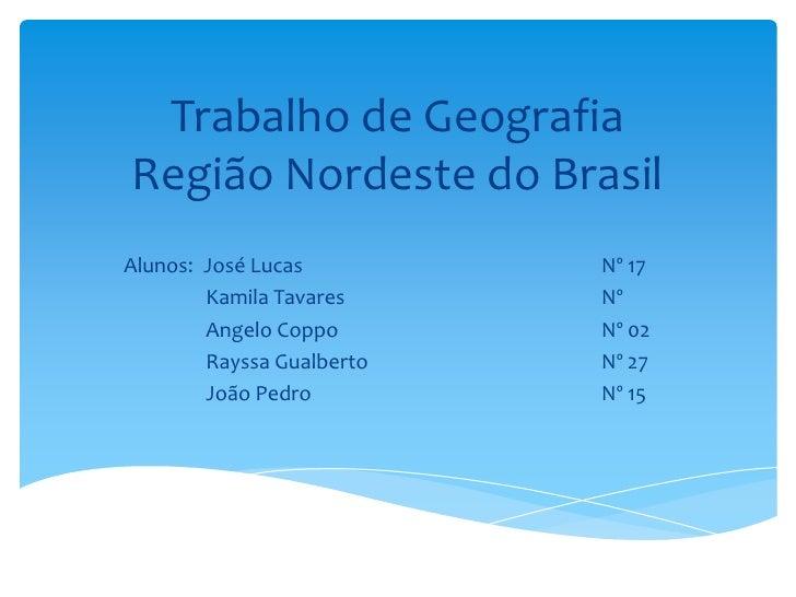 Trabalho de GeografiaRegião Nordeste do BrasilAlunos: José Lucas         Nº 17        Kamila Tavares     Nº        Angelo ...