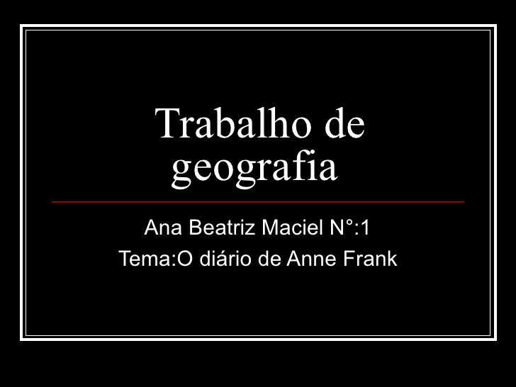 Trabalho de    geografia  Ana Beatriz Maciel N°:1Tema:O diário de Anne Frank