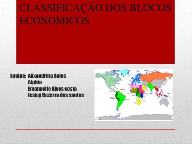 Equipe: Alixandrina SalesAlphiaEmanuelle Alves costaIesley Bezerra dos santosCLASSIFICAÇÃO DOS BLOCOSECONOMICOS