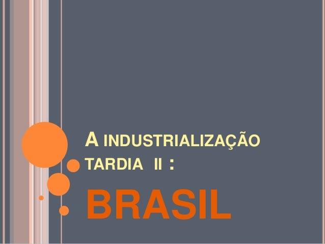 A INDUSTRIALIZAÇÃO TARDIA II : BRASIL
