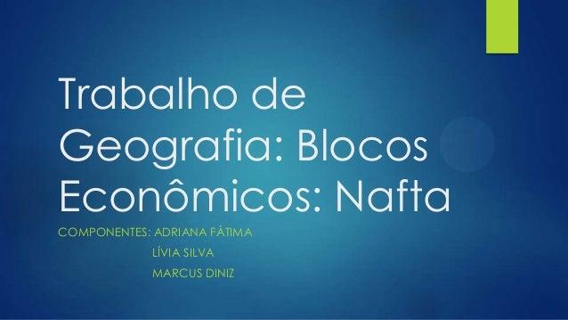 Trabalho de Geografia: Blocos Econômicos: Nafta COMPONENTES: ADRIANA FÁTIMA LÍVIA SILVA MARCUS DINIZ