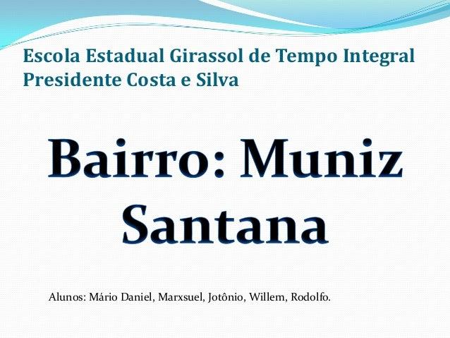 Escola Estadual Girassol de Tempo Integral Presidente Costa e Silva Alunos: Mário Daniel, Marxsuel, Jotônio, Willem, Rodol...