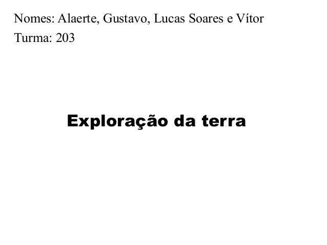Nomes: Alaerte, Gustavo, Lucas Soares e Vítor Turma: 203 Exploração da terra