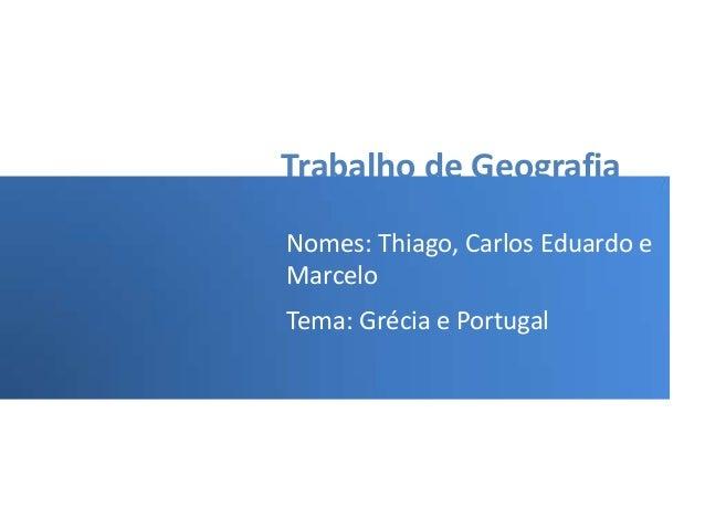 Trabalho de Geografia Nomes: Thiago, Carlos Eduardo e Marcelo Tema: Grécia e Portugal
