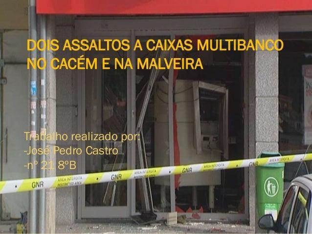 DOIS ASSALTOS A CAIXAS MULTIBANCO NO CACÉM E NA MALVEIRA Trabalho realizado por: -José Pedro Castro -nº 21 8ºB