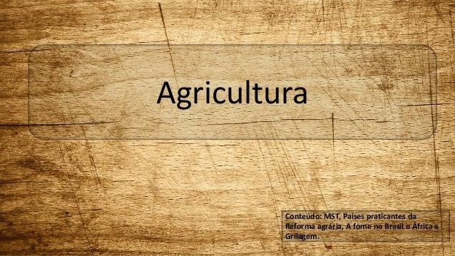 Agricultura  Conteúdo: MST, Países praticantes da  Reforma agrária, A fome no Brasil e África e  Grilagem.
